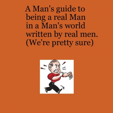 A Man's Guide to being a Real Man in a Man's World written for Real Men