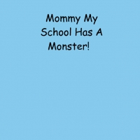 Mommy My School Has A Monster!