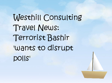 Westhill Consulting Travel News: Terrorist Bashir 'wants to disrupt polls'