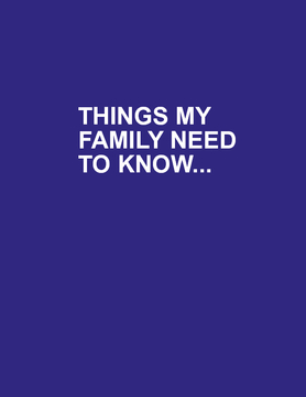 THINGS MY FAMILY NEEDS TO KNOW....