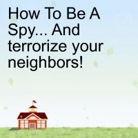 learn how to be a spy... and teerrorize your neighbors!