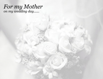 For my Mother on my wedding day......