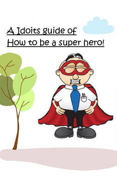 An Idiots Guide For How To Be a Superhero