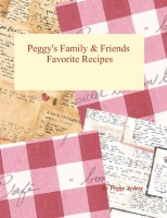 Peggy's Family & Friends Favorite Receipies