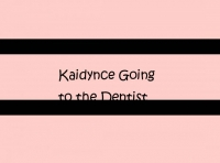 Kaidynce Going to the Dentist
