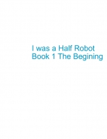 I was a Half-Robot Book 1 The Begining