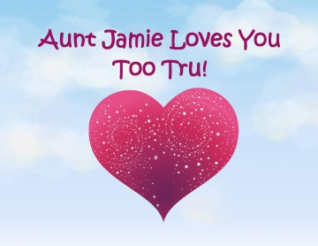 Aunt Jamie Loves You Too Tru!