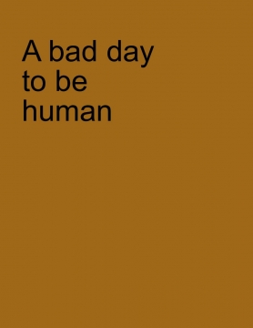 A Bad day to be human