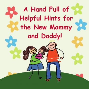 A Hand Full of Helpful Hints for the New Mommy and Daddy!