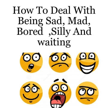 How To Deal With Being Sad,Mad, Bored silly And waiting