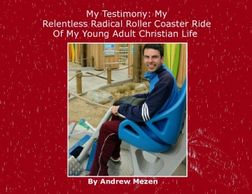 My Testimony: My Relentless Radical Roller Coaster Ride Of My Young Adult Christian Life