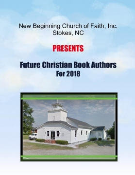 NEW BEGINNING CHURCH OF FAITH, Inc. Stokes, NC  PRESENTS  Future Christian Book Authors For 2018