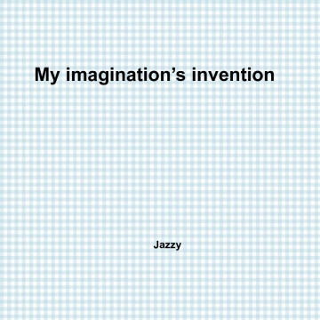 My imagination's invention