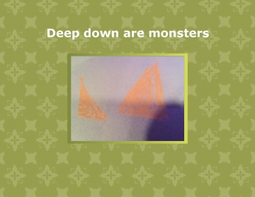 Deep down are monsters