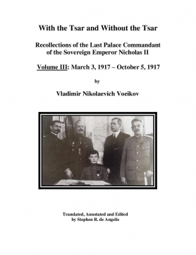 With the Tsar and Without the Tsar: VOLUME III - March 3, 1917 - October 5, 1917 by Vladimir Nikolaevich Voeikov