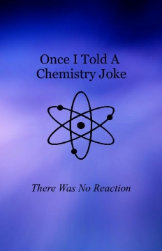 Once I Told A Chemistry Joke