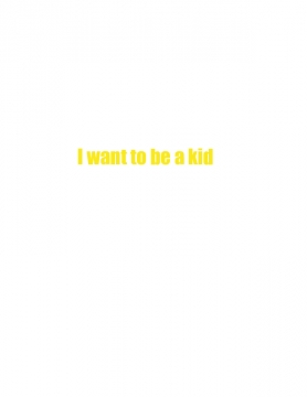 I want to be a kid