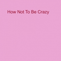How Not to Be Crazy