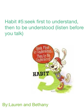 Seek first to understand,then to be understood( listen before you talk)