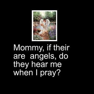 Mommy if their are  angels,do they hear me when I pray