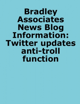 Bradley Associates News Blog Information: Twitter updates anti-troll function