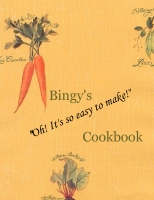 "Bingy's ""Oh! It's the EASIEST thing!"" Cookbook"