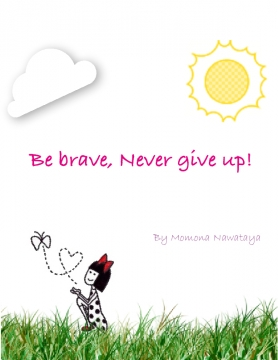 Be brave, never give up!