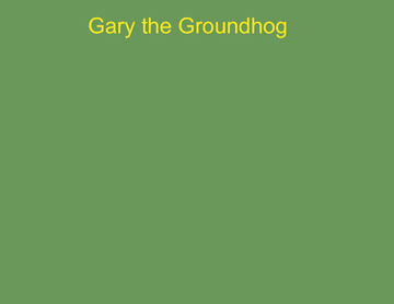 Gary the Groundhog