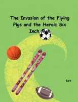 The Invansion of the Flying Pigs and the Heroic Six Inch Man