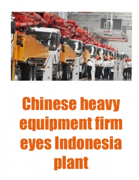 Chinese heavy equipment  firm eyes Indonesia plant