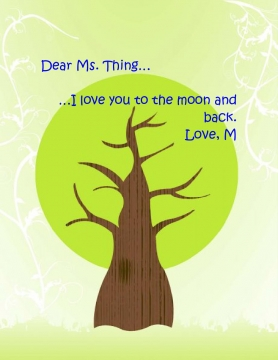 Dear Ms. Thing.... I love you to the moon and back. Love, M