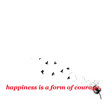 happiness is a form of courage. <3