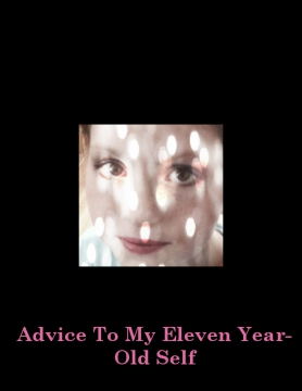 Advice To My Eleven Year-Old Self