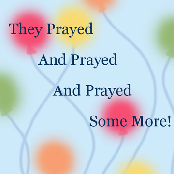 They Prayed and Prayed and Prayed Some More!