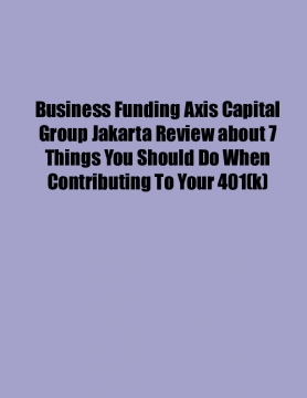 Business Funding Axis Capital Group Jakarta Review about 7 Things You Should Do When Contributing To Your 401(k)