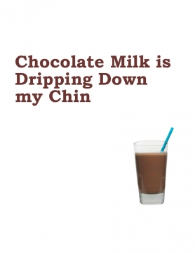 Chocolate Milk is Dripping Down My Chin