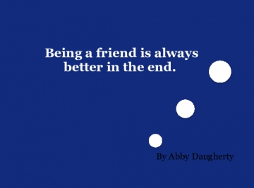 Being a friend is always better in the end.