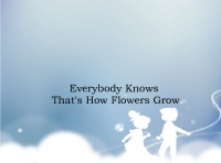 Everyone Knows That's How Flowers Grow