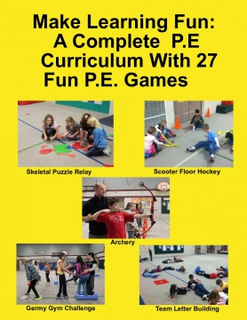Make Learning Fun: A Complete  P.E  Curriculum With 27 Fun P.E. Games