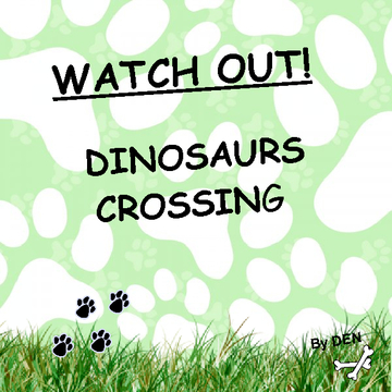 WATCH OUT! DINOSAURS CROSSING