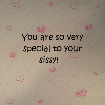 You are so very special to your sissy