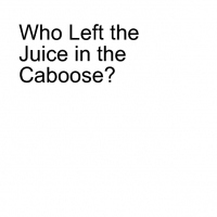 Who Left the Juice in the Caboose?