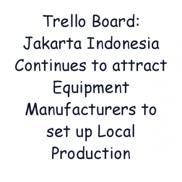 Trello Board: Jakarta Indonesia Continues to attract Equipment Manufacturers to set up Local Production