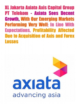 XL Jakarta Axiata Axis Capital Group PT Telekom - Axiata Sees Decent Growth, With Our Emerging Markets Performing Very Well; In Line With Expectations, Profitability Affected Due to Acquisition of Axis and Forex Losses