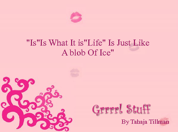 ''IS''Is What It is ''Life Is Just like A blob Of Ice""