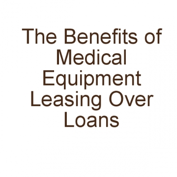 The Benefits of Medical Equipment Leasing Over Loans