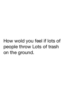 How wold you feel if some one thro lots of trash on the ground