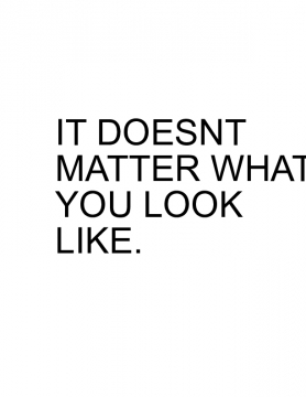 doesnt matter what you look like