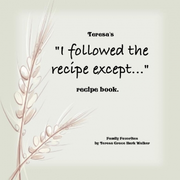 "Teresa's ""I Followed the Recipe Except..."" Family Favorites Cookbook"