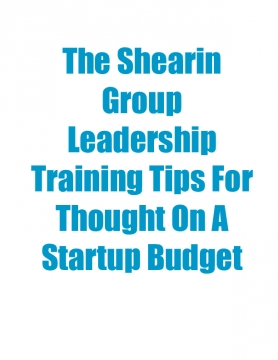 The Shearin Group Leadership Training Tips For Thought On A Startup Budget